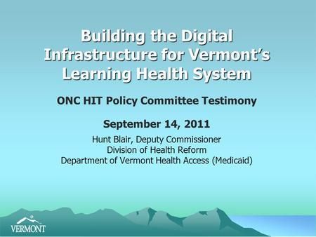 Building the Digital Infrastructure for Vermont's Learning Health System ONC HIT Policy Committee Testimony September 14, 2011 Hunt Blair, Deputy Commissioner.