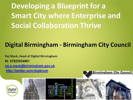 Developing a Blueprint for a Smart City where Enterprise and Social Collaboration Thrive Digital Birmingham - Birmingham City Council Raj Mack, Head of.