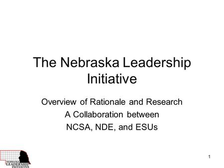 1 The Nebraska Leadership Initiative Overview of Rationale and Research A Collaboration between NCSA, NDE, and ESUs.