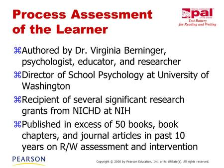 Copyright © 2008 by Pearson Education, Inc. or its affiliate(s). All rights reserved. Process Assessment of the Learner zAuthored by Dr. Virginia Berninger,
