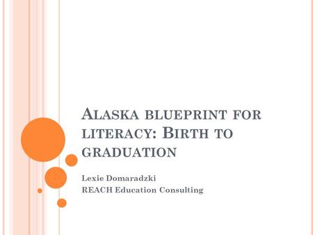 A LASKA BLUEPRINT FOR LITERACY : B IRTH TO GRADUATION Lexie Domaradzki REACH Education Consulting.