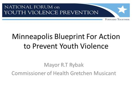 Minneapolis Blueprint For Action to Prevent Youth Violence Mayor R.T Rybak Commissioner of Health Gretchen Musicant.