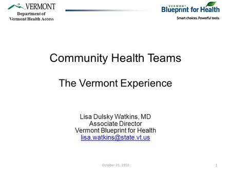 Community Health Teams The Vermont Experience Lisa Dulsky Watkins, MD Associate Director Vermont Blueprint for Health Department.