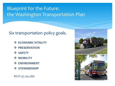 Six transportation policy goals.  ECONOMIC VITALITY  PRESERVATION  SAFETY  MOBILITY  ENVIRONMENT  STEWARDSHIP RCW 47.04.280 1 Blueprint for the Future: