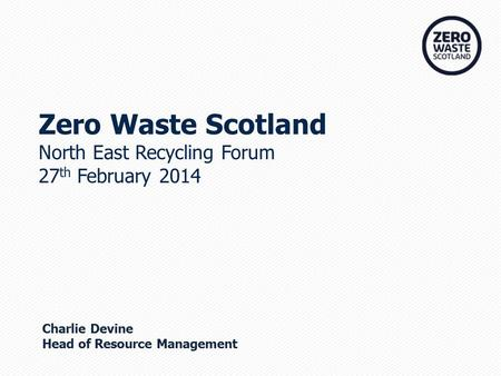 Zero Waste Scotland North East Recycling Forum 27 th February 2014 Charlie Devine Head of Resource Management.