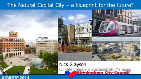 "The Natural Capital City – a blueprint for the future? UKWRIP 2014 Nick Grayson Climate Change & Sustainability Manager, ""Metanoia"""