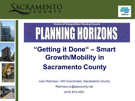 """Getting it Done"" – Smart Growth/Mobility in Sacramento County Judy Robinson, Infill Coordinator, Sacramento County (916) 874-4551."