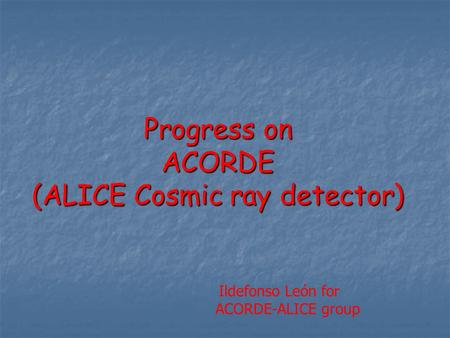 Progress on ACORDE (ALICE Cosmic ray detector) Ildefonso León for ACORDE-ALICE group.