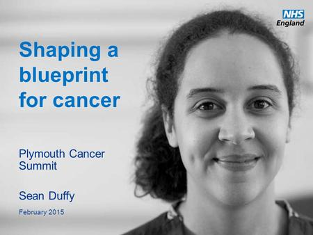Www.england.nhs.uk Shaping a blueprint for cancer Plymouth Cancer Summit Sean Duffy February 2015.