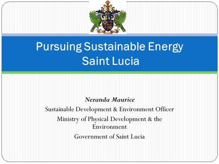 Neranda Maurice Sustainable Development & Environment Officer Ministry of Physical Development & the Environment Government of Saint Lucia Pursuing Sustainable.