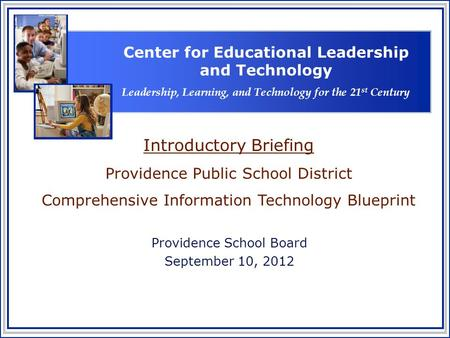 Providence School Board September 10, 2012 Introductory Briefing Providence Public School District Comprehensive Information Technology Blueprint Center.