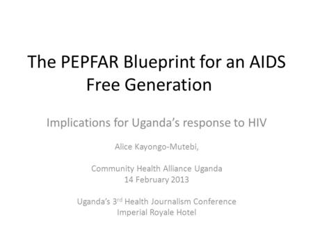 The PEPFAR Blueprint for an AIDS Free Generation Implications for Uganda's response to HIV Alice Kayongo-Mutebi, Community Health Alliance Uganda 14 February.