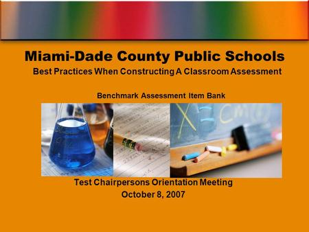 Benchmark Assessment Item Bank Test Chairpersons Orientation Meeting October 8, 2007 Miami-Dade County Public Schools Best Practices When Constructing.