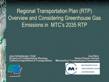 Regional Transportation Plan (RTP) Overview and Considering Greenhouse Gas Emissions in MTC's 2035 RTP Joan Sollenberger, Chief Lisa Klein Division of.