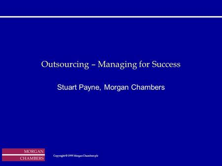 Outsourcing – Managing for Success Stuart Payne, Morgan Chambers Copyright © 1999 Morgan Chambers plc Copyright © 1999 Morgan.