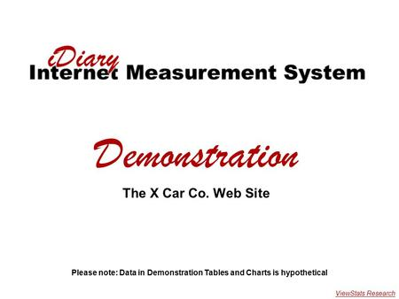 X Car Demonstration Demonstration The X Car Co. Web Site Please note: Data in Demonstration Tables and Charts is hypothetical ViewStats Research.
