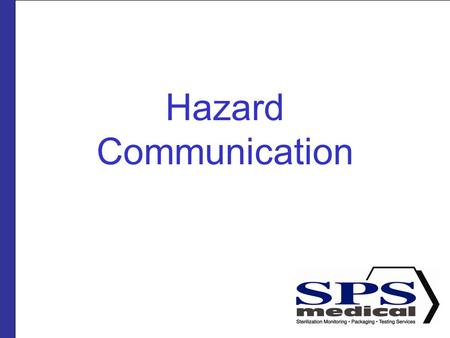 Hazard Communication. Presented by SPSmedical Largest sterilizer testing Lab in North America with over 50 sterilizers Develop and market sterility assurance.