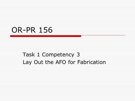 OR-PR 156 Task 1 Competency 3 Lay Out the AFO for Fabrication.