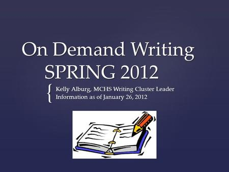 { On Demand Writing SPRING 2012 Kelly Alburg, MCHS Writing Cluster Leader Information as of January 26, 2012.