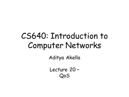 CS640: Introduction to Computer Networks Aditya Akella Lecture 20 – QoS.