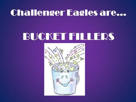 Challenger Eagles are… BUCKET FILLERS. Dear Parents, This year we are enthusiastically introducing a new character development program called Bucket Filling.