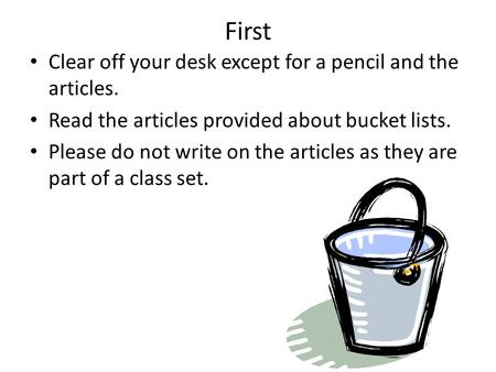 First Clear off your desk except for a pencil and the articles. Read the articles provided about bucket lists. Please do not write on the articles as they.