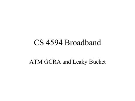 CS 4594 Broadband ATM GCRA and Leaky Bucket. From the ATM Forum The GCRA is used to define conformance to the traffic contract. For each cell that arrives.