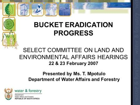 BUCKET ERADICATION PROGRESS SELECT COMMITTEE ON LAND AND ENVIRONMENTAL AFFAIRS HEARINGS 22 & 23 February 2007 Presented by Ms. T. Mpotulo Department of.