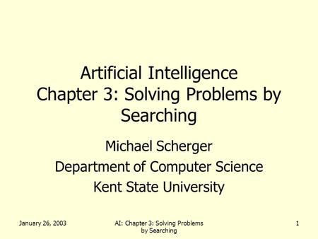 January 26, 2003AI: Chapter 3: Solving Problems by Searching 1 Artificial Intelligence Chapter 3: Solving Problems by Searching Michael Scherger Department.
