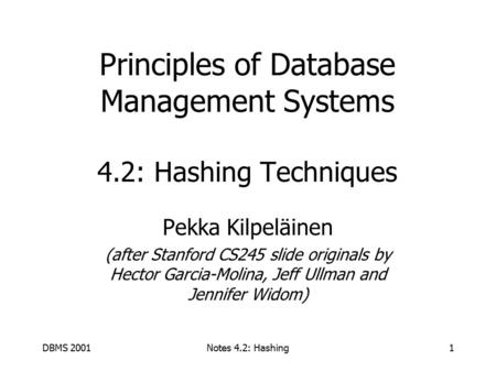 DBMS 2001Notes 4.2: Hashing1 Principles of Database Management Systems 4.2: Hashing Techniques Pekka Kilpeläinen (after Stanford CS245 slide originals.