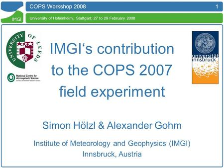 1 COPS Workshop 2008 University of Hohenheim, Stuttgart; 27 to 29 February 2008 IMGI's contribution to the COPS 2007 field experiment Simon Hölzl & Alexander.