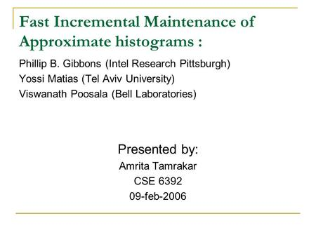 Fast Incremental Maintenance of Approximate histograms : Phillip B. Gibbons (Intel Research Pittsburgh) Yossi Matias (Tel Aviv University) Viswanath Poosala.