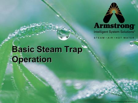 ©2008 Armstrong International, Inc. Basic Steam Trap Operation.