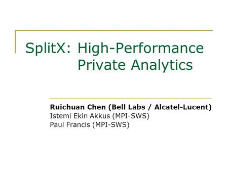 SplitX: High-Performance Private Analytics Ruichuan Chen (Bell Labs / Alcatel-Lucent) Istemi Ekin Akkus (MPI-SWS) Paul Francis (MPI-SWS)