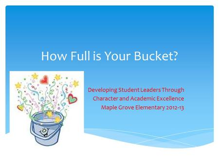 How Full is Your Bucket? Developing Student Leaders Through Character and Academic Excellence Maple Grove Elementary 2012-13.
