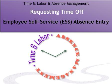 Time & Labor & Absence Management Requesting Time Off Employee Self-Service (ESS) Absence Entry.