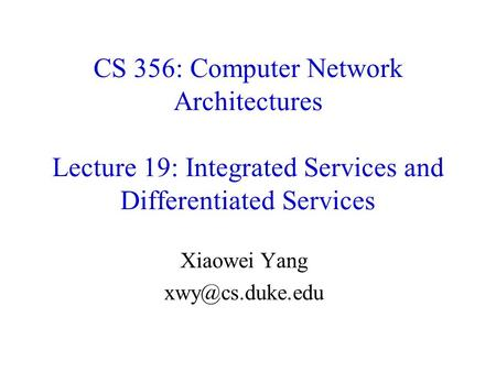 Xiaowei Yang xwy@cs.duke.edu CS 356: Computer Network Architectures Lecture 19: Integrated Services and Differentiated Services Xiaowei Yang xwy@cs.duke.edu.