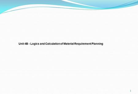 1 Unit 4B - Logics and Calculation of Material Requirement Planning.
