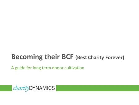 Becoming their BCF (Best Charity Forever) A guide for long term donor cultivation.