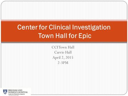 CCI Town Hall Carrie Hall April 2, 2015 2-3PM Center for Clinical Investigation Town Hall for Epic.