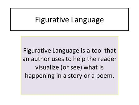 Figurative Language Figurative Language is a tool that an author uses to help the reader visualize (or see) what is happening in a story or a poem.