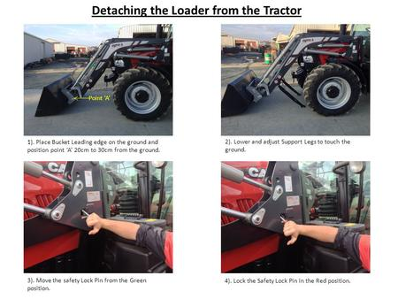 Detaching the Loader from the Tractor 1). Place Bucket Leading edge on the ground and position point 'A' 20cm to 30cm from the ground. 2). Lower and adjust.