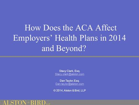 How Does the ACA Affect Employers' Health Plans in 2014 and Beyond? Stacy Clark, Esq. Dan Taylor, Esq. © 2014,