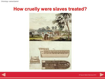 © HarperCollins Publishers 2010 Chronology – sense of period How cruelly were slaves treated?