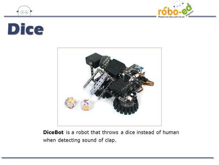 DiceBot is a robot that throws a dice instead of human when detecting sound of clap. Dice.