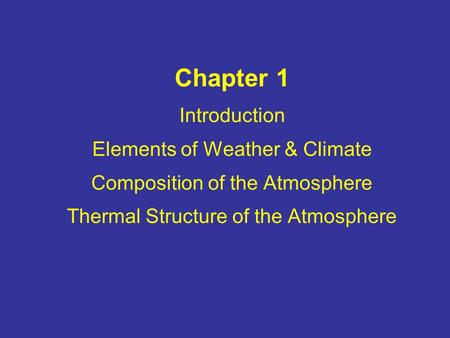 Chapter 1 Introduction Elements of Weather & Climate Composition of the Atmosphere Thermal Structure of the Atmosphere.