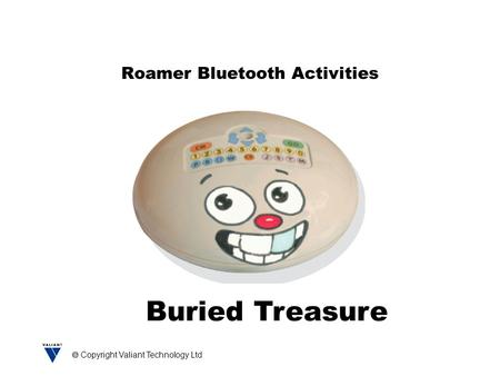  Copyright Valiant Technology Ltd Roamer Bluetooth Activities Buried Treasure.