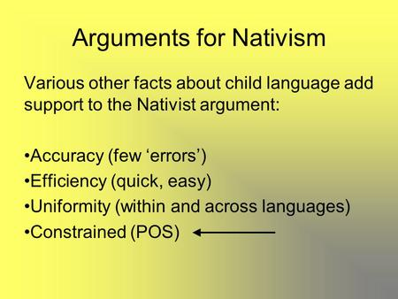 Arguments for Nativism Various other facts about child language add support to the Nativist argument: Accuracy (few 'errors') Efficiency (quick, easy)