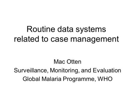 Routine data systems related to case management Mac Otten Surveillance, Monitoring, and Evaluation Global Malaria Programme, WHO.
