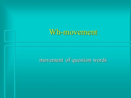 Wh-movement movement of question words. Two kinds of Questions n Yes/No questions: –Did you see the octopus?yes/no/*dog –Have you eaten yet?yes/no/*apple.